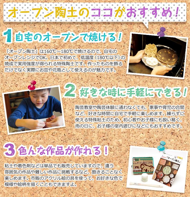 オーブン陶土 オーブン陶土のココがおすすめ!自宅のオーブンで焼ける!「オーブン陶土」は160℃〜180℃で焼けるので、自宅のオーブンレンジでOK。日本で初めて、低温度(180℃以下)の焼成で実用強度が得られる特殊陶土です。作ったものを飾るだけでなく実際にお皿や花瓶として使えるのが魅力です。 好きな時に手軽にできる!陶芸教室や陶芸体験に通わなくても、家事や育児の合間など、好きな時間に自宅で手軽にしめます。練らずに使える特殊粘土のため、初心者やお子様にも扱い易く、雨の日に、お子様の室内遊びになどにもおすすめです。 色んな作品が作れる!粘土や着色剤などは単品でも販売していますので、違う雰囲気の作品や難しい作品に挑戦するなど、飽きることなく楽しめます。市販のアクリル絵の具を使って、お好きな色で模様や絵柄を描くこともできますよ。