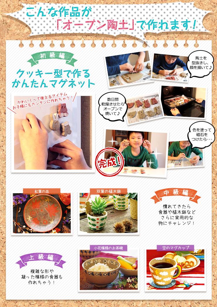 オーブン陶土 こんな作品が「オーブン陶土」で作れます! 初級編 クッキー型で作るかんたんマグネット 慣れてきたら食器や植木鉢などさらに実用的な物にチャレンジ!複雑な形や凝った模様の食器も作れちゃう!